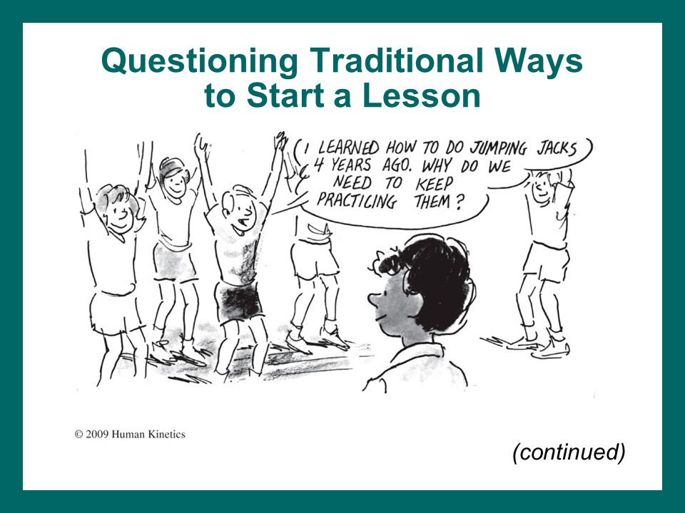 Questioning Traditional Ways to Start a Lesson (continued) Calisthenics –Repetitive calisthenics and stretching exercises used to start each class –Not the only methods used for children to warm up –Take valuable time away from other activities (continued)