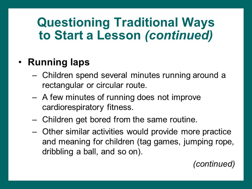 Questioning Traditional Ways to Start a Lesson (continued) Running laps –Children spend several minutes running around a rectangular or circular route.
