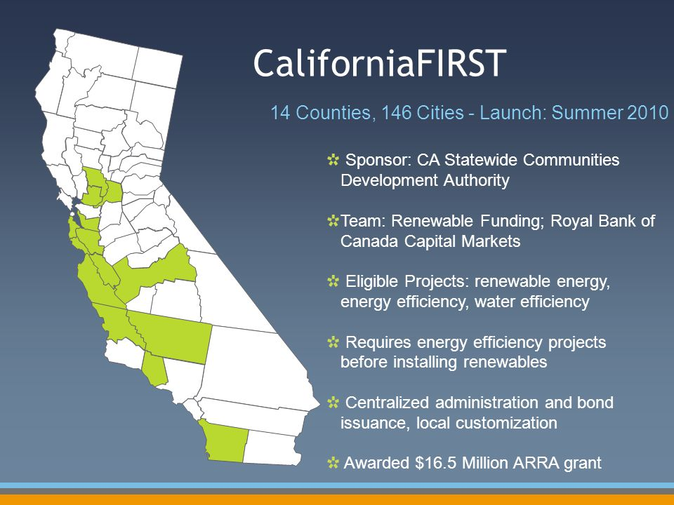 CaliforniaFIRST 14 Counties, 146 Cities - Launch: Summer 2010 Sponsor: CA Statewide Communities Development Authority Team: Renewable Funding; Royal Bank of Canada Capital Markets Eligible Projects: renewable energy, energy efficiency, water efficiency Requires energy efficiency projects before installing renewables Centralized administration and bond issuance, local customization Awarded $16.5 Million ARRA grant