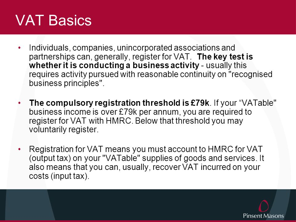 VAT Basics Individuals, companies, unincorporated associations and partnerships can, generally, register for VAT.