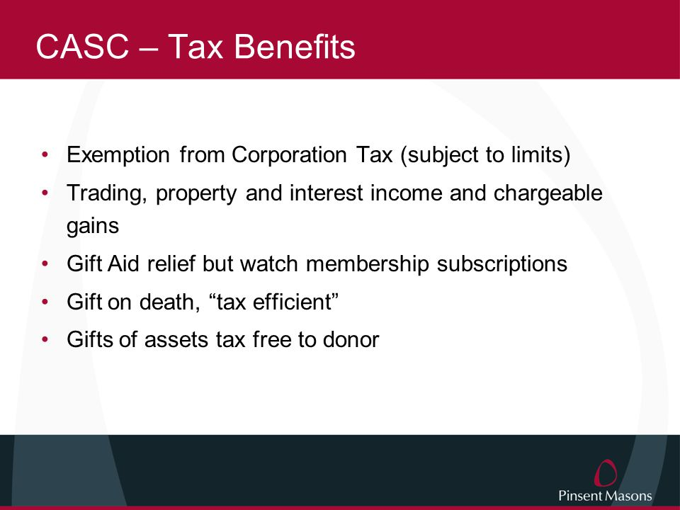 CASC – Tax Benefits Exemption from Corporation Tax (subject to limits) Trading, property and interest income and chargeable gains Gift Aid relief but watch membership subscriptions Gift on death, tax efficient Gifts of assets tax free to donor