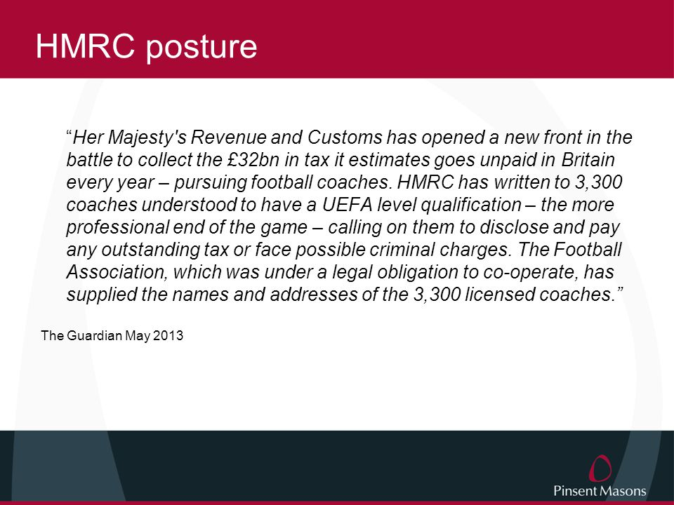 HMRC posture Her Majesty s Revenue and Customs has opened a new front in the battle to collect the £32bn in tax it estimates goes unpaid in Britain every year – pursuing football coaches.