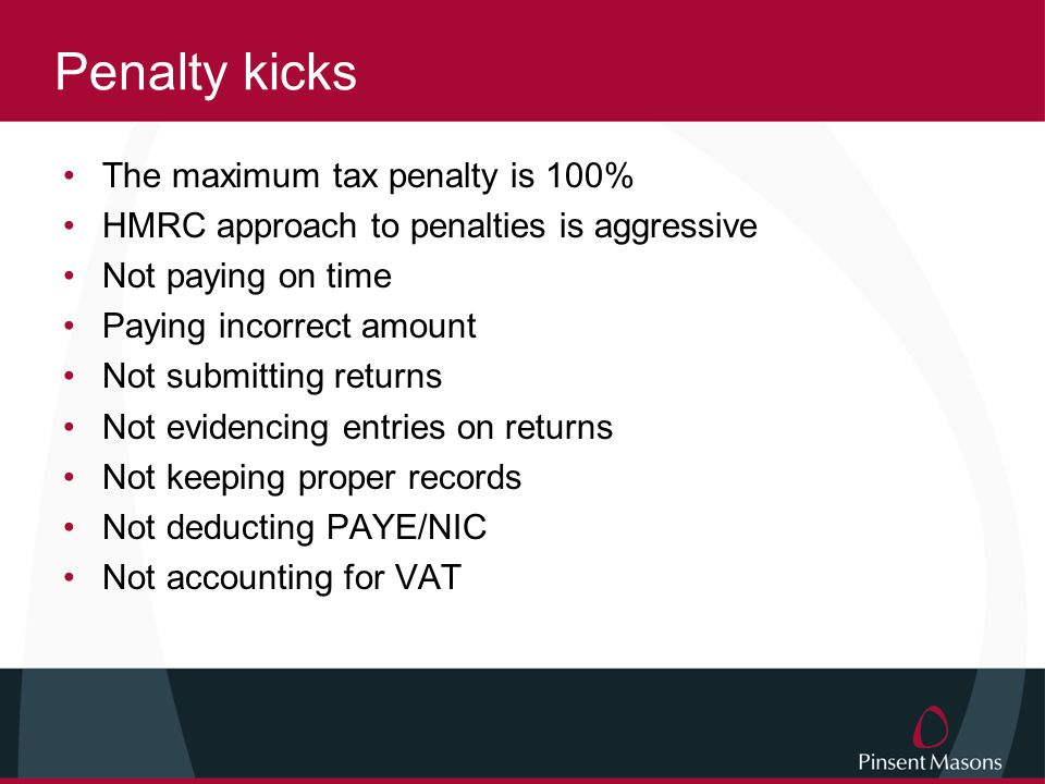 Penalty kicks The maximum tax penalty is 100% HMRC approach to penalties is aggressive Not paying on time Paying incorrect amount Not submitting returns Not evidencing entries on returns Not keeping proper records Not deducting PAYE/NIC Not accounting for VAT