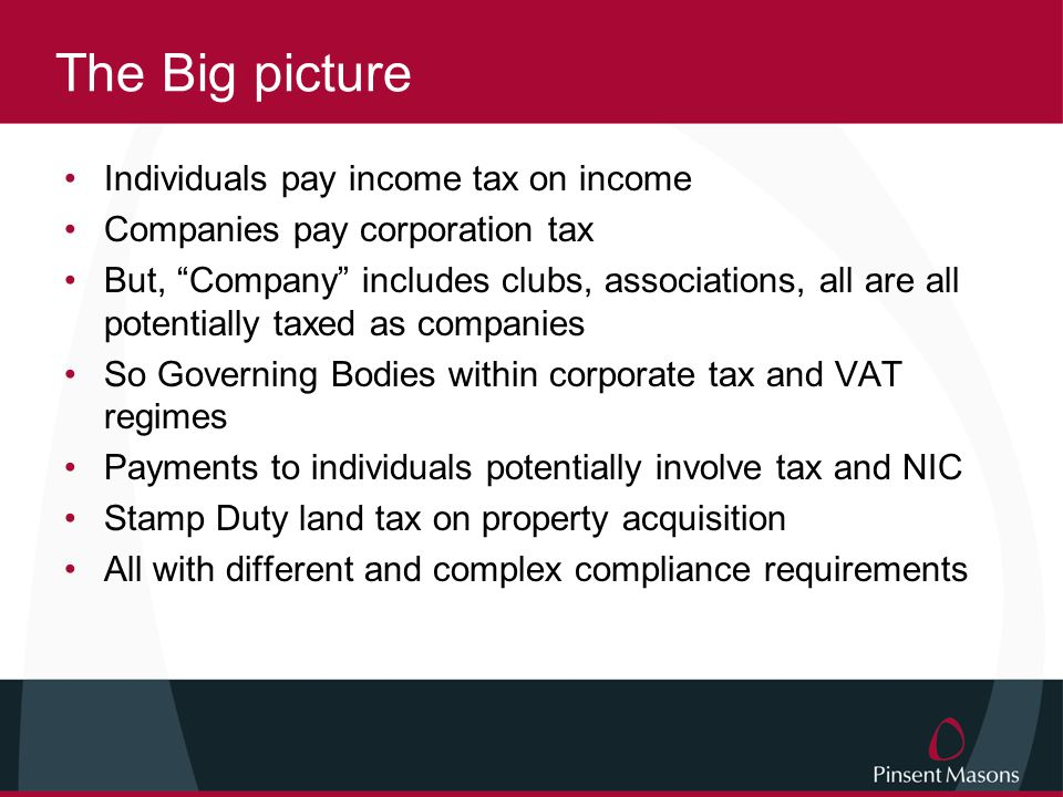 The Big picture Individuals pay income tax on income Companies pay corporation tax But, Company includes clubs, associations, all are all potentially taxed as companies So Governing Bodies within corporate tax and VAT regimes Payments to individuals potentially involve tax and NIC Stamp Duty land tax on property acquisition All with different and complex compliance requirements
