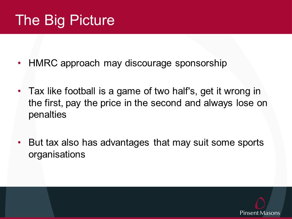 The Big Picture HMRC approach may discourage sponsorship Tax like football is a game of two half s, get it wrong in the first, pay the price in the second and always lose on penalties But tax also has advantages that may suit some sports organisations