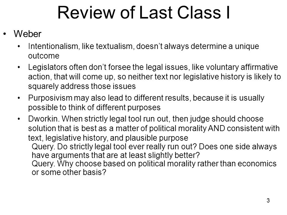 3 Review of Last Class I Weber Intentionalism, like textualism, doesn't always determine a unique outcome Legislators often don't forsee the legal iss