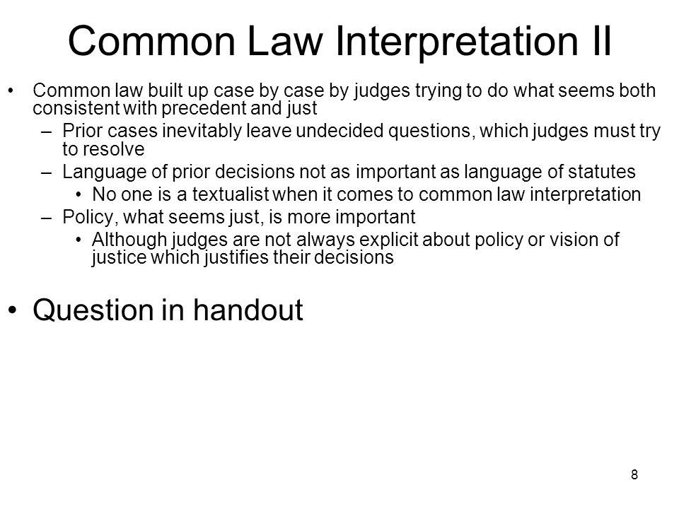 8 Common Law Interpretation II Common law built up case by case by judges trying to do what seems both consistent with precedent and just –Prior cases inevitably leave undecided questions, which judges must try to resolve –Language of prior decisions not as important as language of statutes No one is a textualist when it comes to common law interpretation –Policy, what seems just, is more important Although judges are not always explicit about policy or vision of justice which justifies their decisions Question in handout