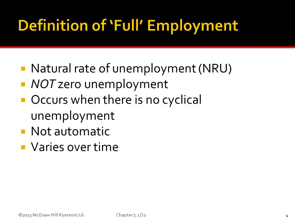  Natural rate of unemployment (NRU)  NOT zero unemployment  Occurs when there is no cyclical unemployment  Not automatic  Varies over time 4©2013 McGraw-Hill Ryerson Ltd.Chapter 7, LO2