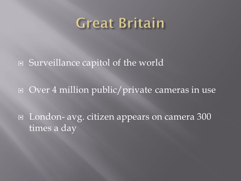  Surveillance capitol of the world  Over 4 million public/private cameras in use  London- avg.