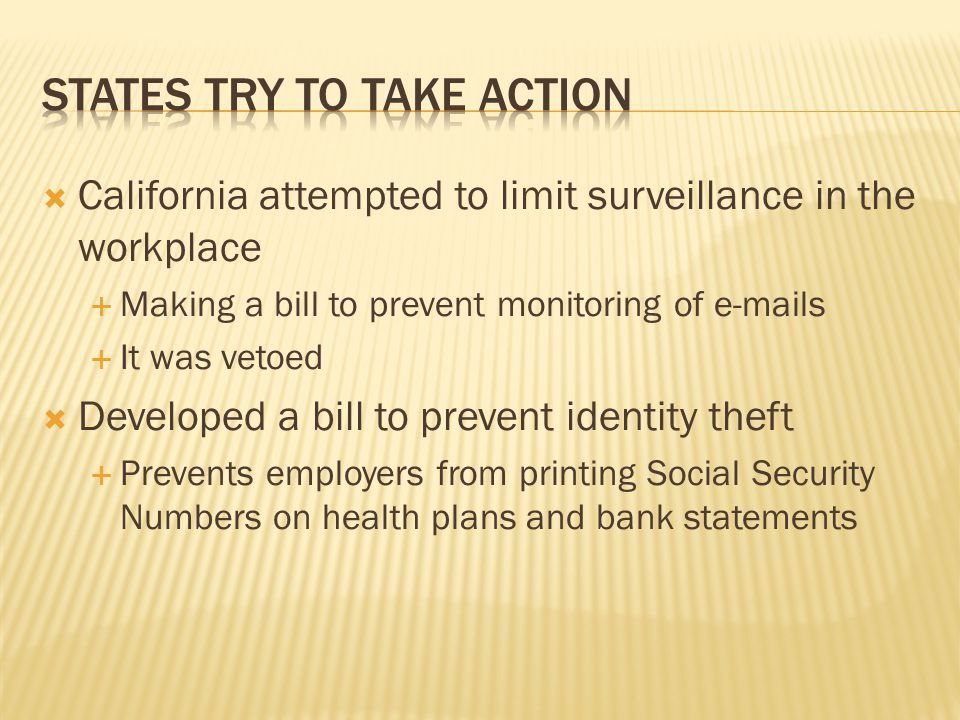  California attempted to limit surveillance in the workplace  Making a bill to prevent monitoring of e-mails  It was vetoed  Developed a bill to prevent identity theft  Prevents employers from printing Social Security Numbers on health plans and bank statements