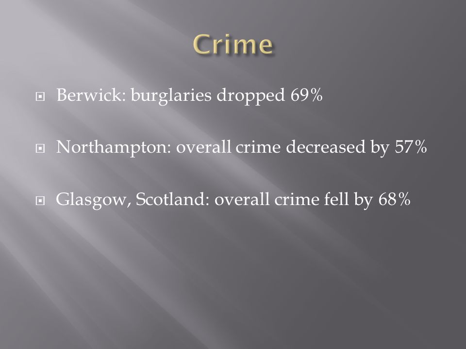  Berwick: burglaries dropped 69%  Northampton: overall crime decreased by 57%  Glasgow, Scotland: overall crime fell by 68%