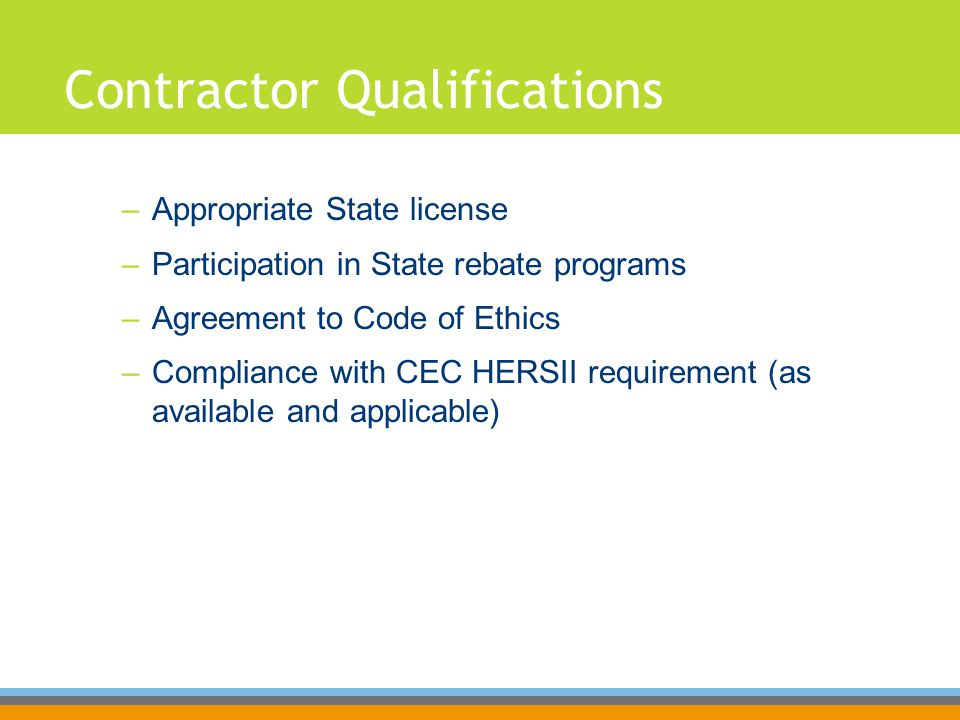 Contractor Qualifications –Appropriate State license –Participation in State rebate programs –Agreement to Code of Ethics –Compliance with CEC HERSII requirement (as available and applicable)