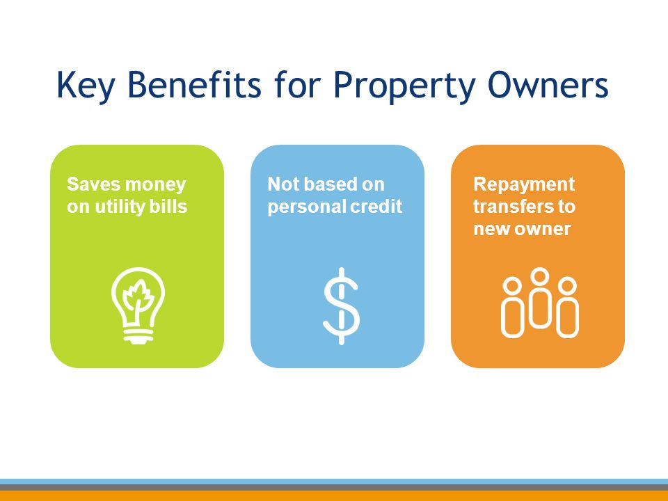 Key Benefits for Property Owners Saves money on utility bills Repayment transfers to new owner Not based on personal credit