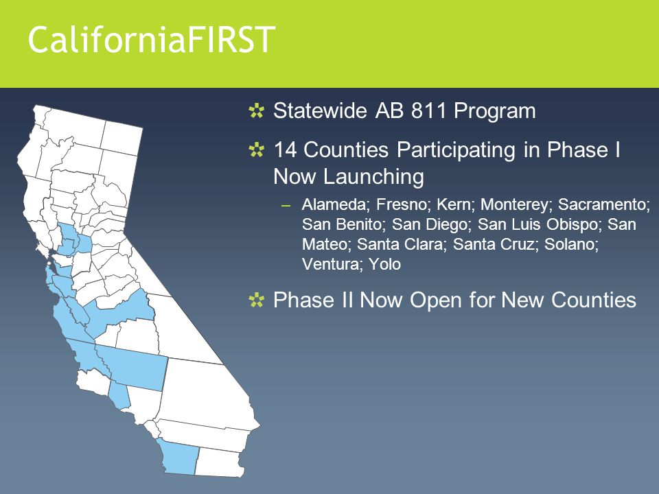 CaliforniaFIRST Statewide AB 811 Program 14 Counties Participating in Phase I Now Launching –Alameda; Fresno; Kern; Monterey; Sacramento; San Benito;