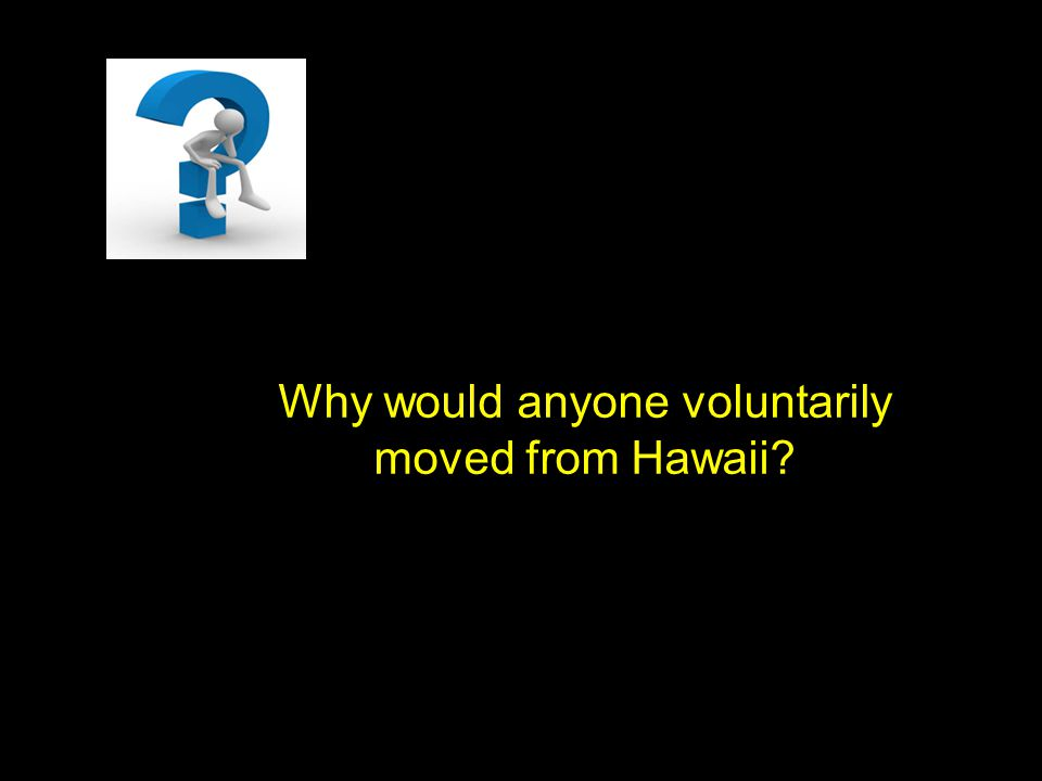 Why would anyone voluntarily moved from Hawaii?