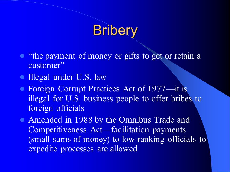 "Bribery ""the payment of money or gifts to get or retain a customer"" Illegal under U.S. law Foreign Corrupt Practices Act of 1977—it is illegal for U.S"