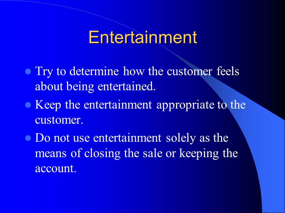 Entertainment Try to determine how the customer feels about being entertained. Keep the entertainment appropriate to the customer. Do not use entertai