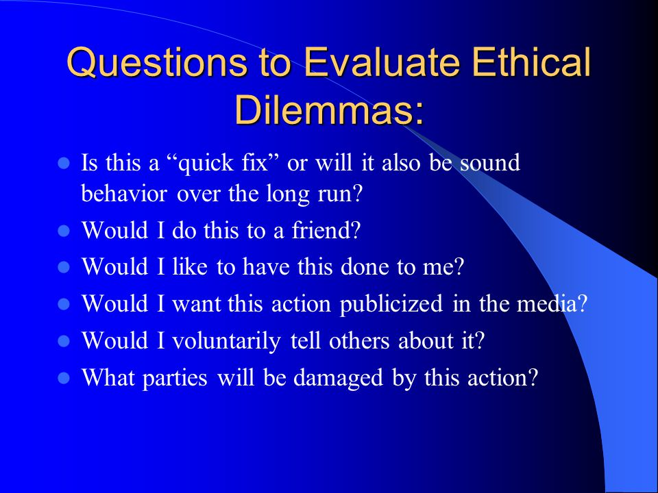 "Questions to Evaluate Ethical Dilemmas: Is this a ""quick fix"" or will it also be sound behavior over the long run? Would I do this to a friend? Would"