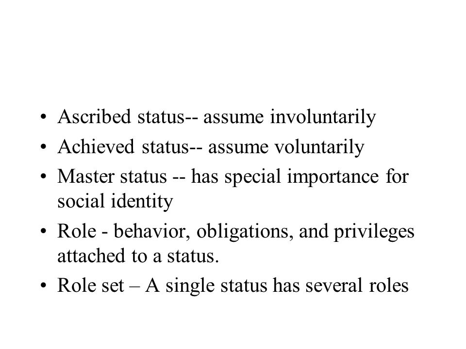 Ascribed status-- assume involuntarily Achieved status-- assume voluntarily Master status -- has special importance for social identity Role - behavior, obligations, and privileges attached to a status.