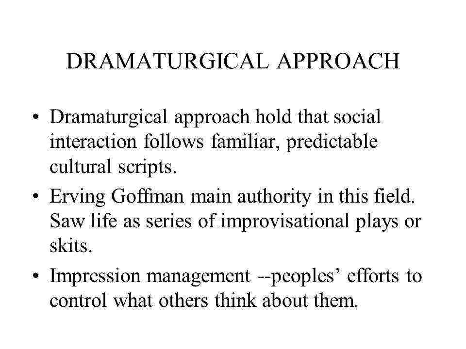 DRAMATURGICAL APPROACH Dramaturgical approach hold that social interaction follows familiar, predictable cultural scripts.