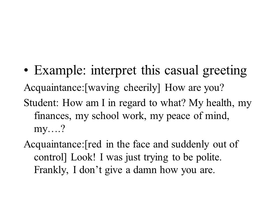 Example: interpret this casual greeting Acquaintance:[waving cheerily] How are you.