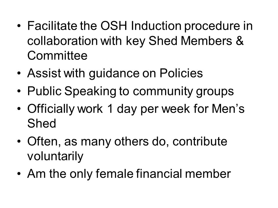Facilitate the OSH Induction procedure in collaboration with key Shed Members & Committee Assist with guidance on Policies Public Speaking to communit