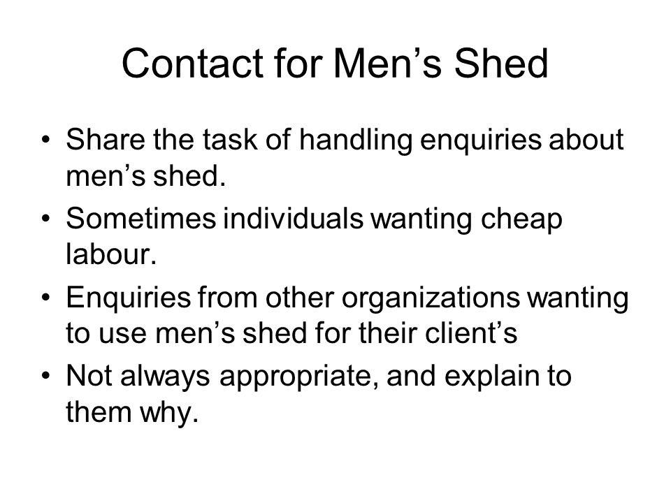 Contact for Men's Shed Share the task of handling enquiries about men's shed. Sometimes individuals wanting cheap labour. Enquiries from other organiz