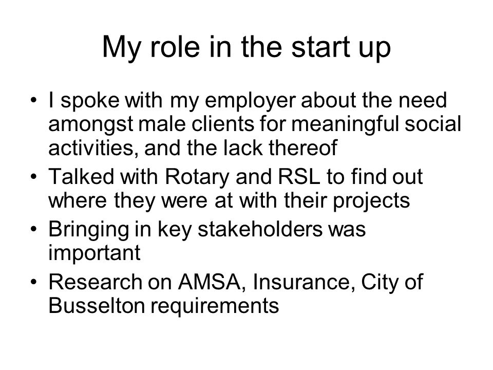 My role in the start up I spoke with my employer about the need amongst male clients for meaningful social activities, and the lack thereof Talked wit