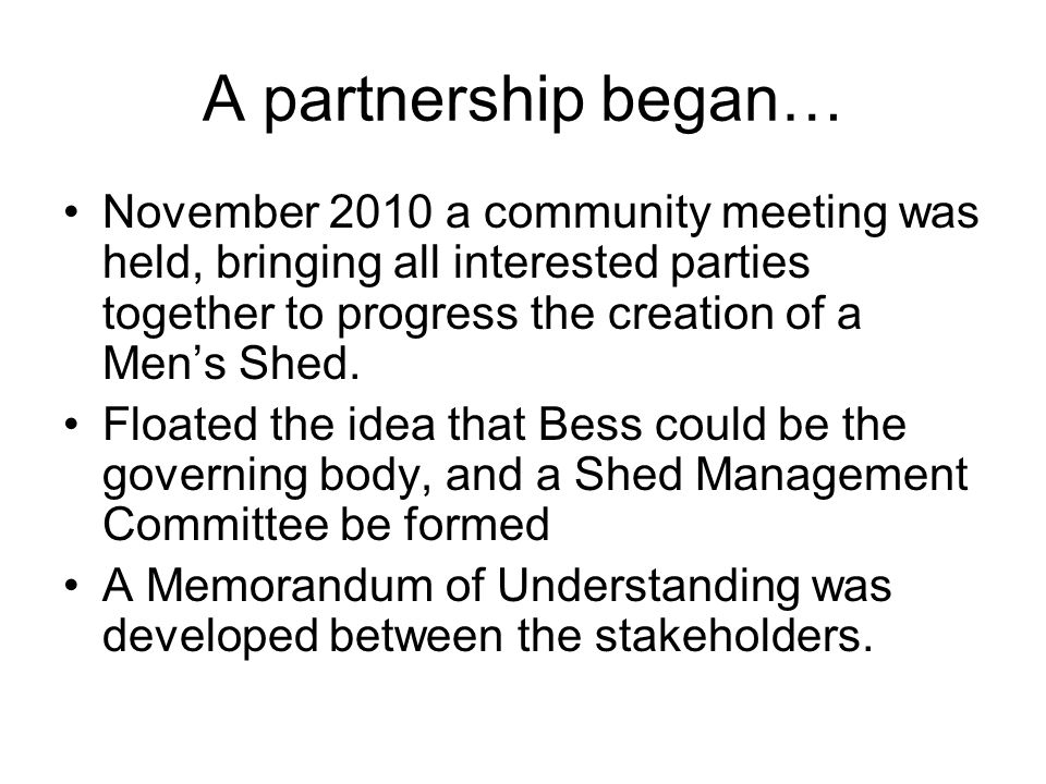 A partnership began… November 2010 a community meeting was held, bringing all interested parties together to progress the creation of a Men's Shed. Fl