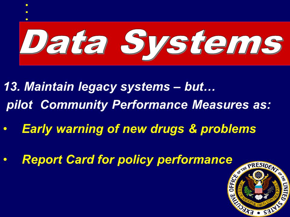 13. Maintain legacy systems – but… pilot Community Performance Measures as: Early warning of new drugs & problems Report Card for policy performance