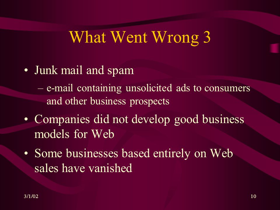 3/1/0210 What Went Wrong 3 Junk mail and spam –e-mail containing unsolicited ads to consumers and other business prospects Companies did not develop g