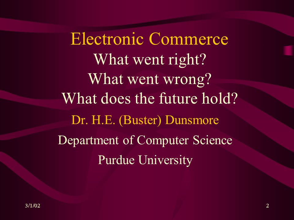 3/1/022 Electronic Commerce What went right? What went wrong? What does the future hold? Dr. H.E. (Buster) Dunsmore Department of Computer Science Pur