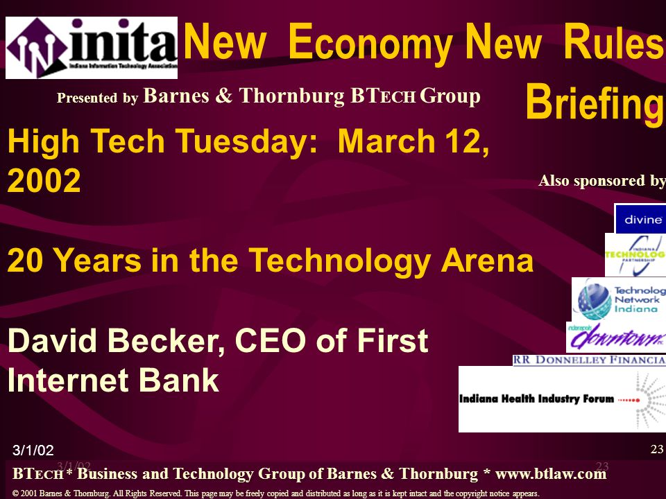 3/1/0223 High Tech Tuesday: March 12, 2002 20 Years in the Technology Arena David Becker, CEO of First Internet Bank 23 Presented by Barnes & Thornbur