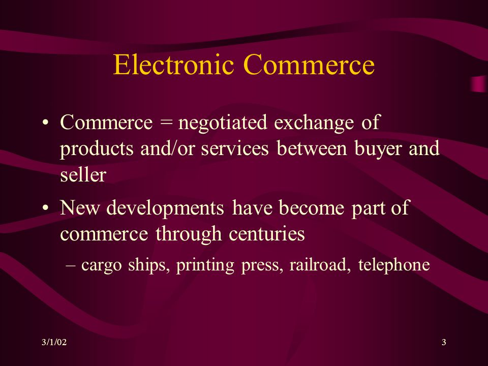 3/1/023 Electronic Commerce Commerce = negotiated exchange of products and/or services between buyer and seller New developments have become part of c