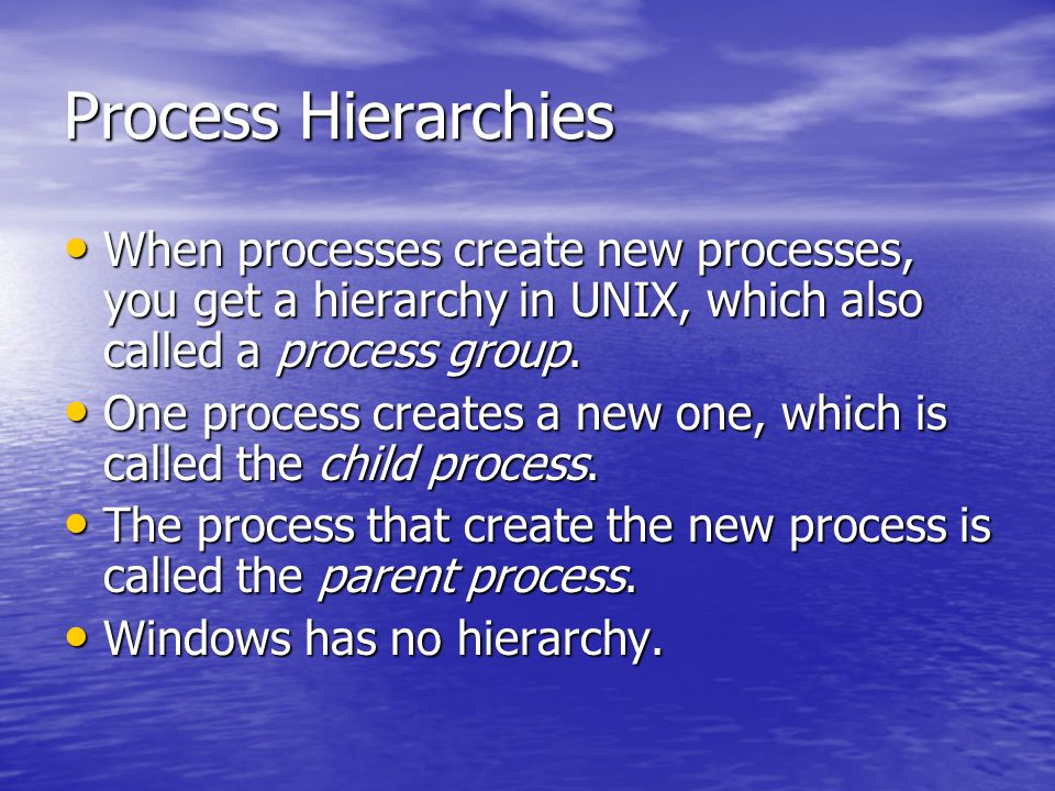 Process Hierarchies When processes create new processes, you get a hierarchy in UNIX, which also called a process group. When processes create new pro