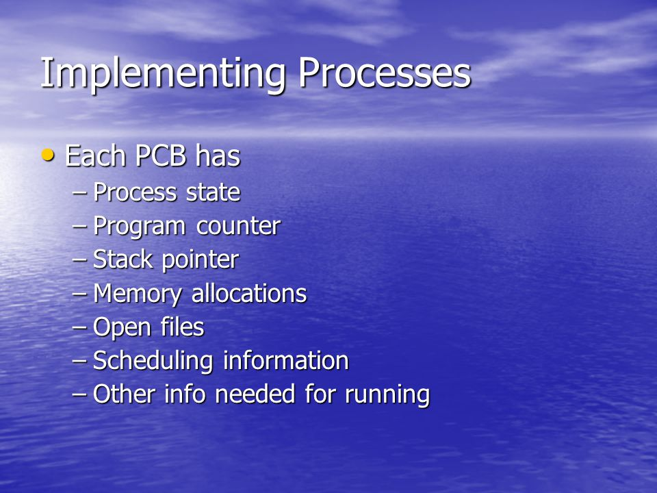 Implementing Processes Each PCB has Each PCB has –Process state –Program counter –Stack pointer –Memory allocations –Open files –Scheduling informatio