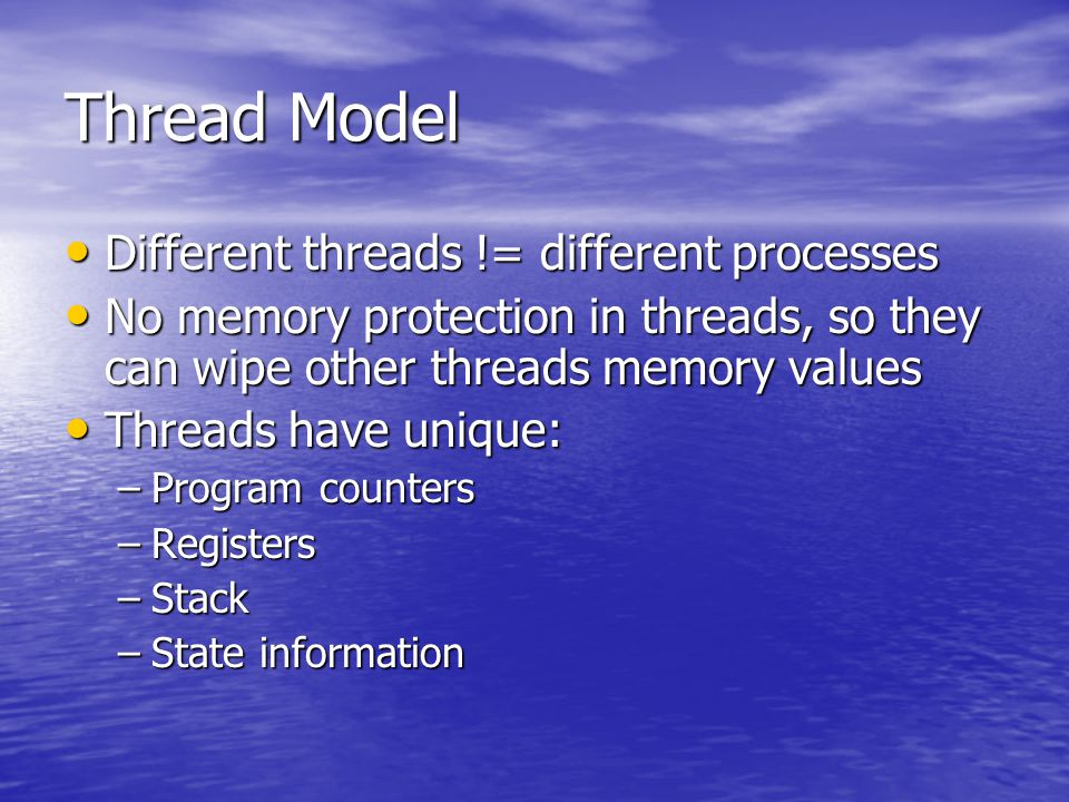 Different threads != different processes Different threads != different processes No memory protection in threads, so they can wipe other threads memory values No memory protection in threads, so they can wipe other threads memory values Threads have unique: Threads have unique: –Program counters –Registers –Stack –State information