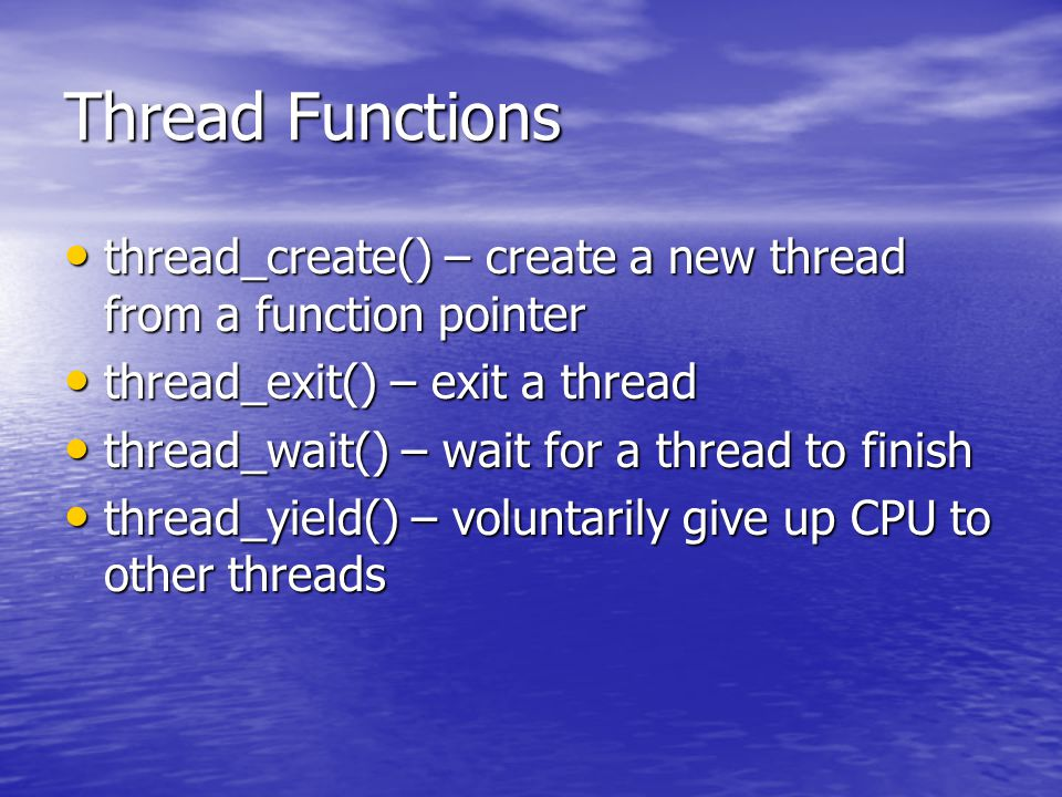 Thread Functions thread_create() – create a new thread from a function pointer thread_create() – create a new thread from a function pointer thread_exit() – exit a thread thread_exit() – exit a thread thread_wait() – wait for a thread to finish thread_wait() – wait for a thread to finish thread_yield() – voluntarily give up CPU to other threads thread_yield() – voluntarily give up CPU to other threads