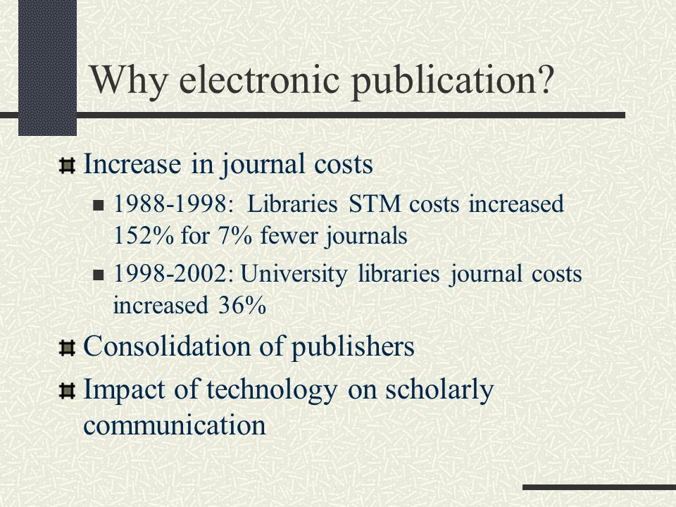 Why electronic publication? Increase in journal costs 1988-1998: Libraries STM costs increased 152% for 7% fewer journals 1998-2002: University librar