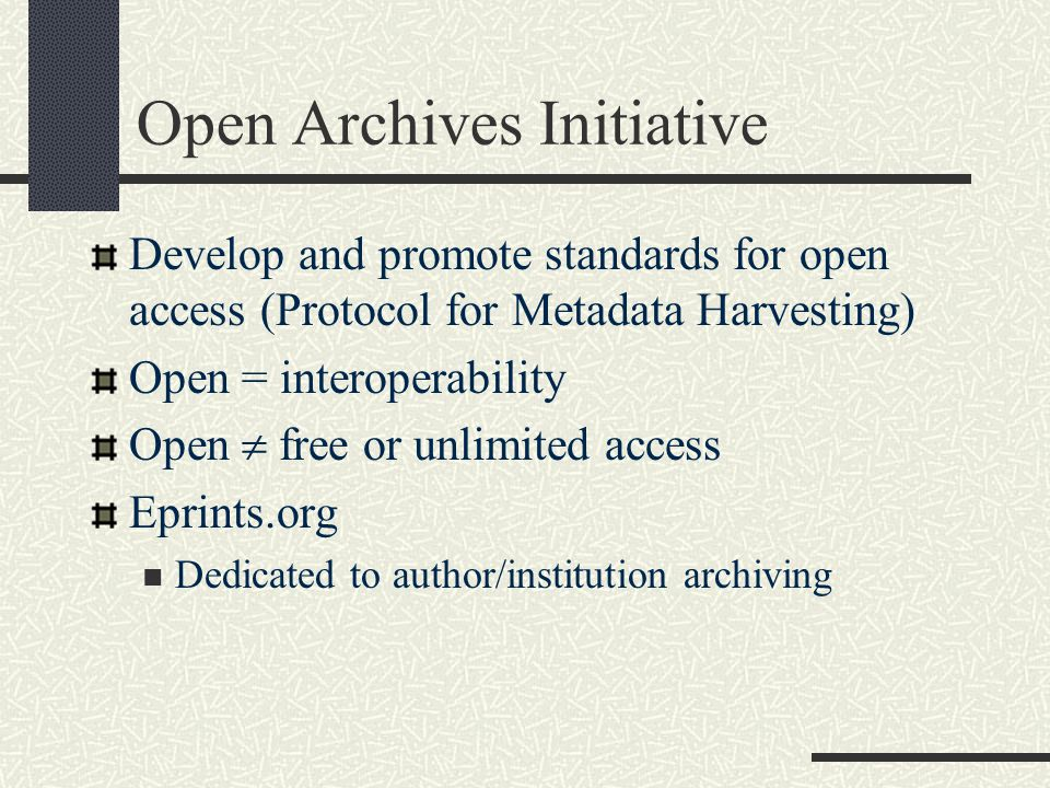 Open Archives Initiative Develop and promote standards for open access (Protocol for Metadata Harvesting) Open = interoperability Open  free or unlim