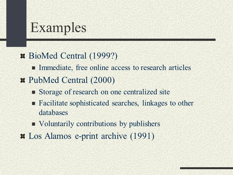 Examples BioMed Central (1999?) Immediate, free online access to research articles PubMed Central (2000) Storage of research on one centralized site F