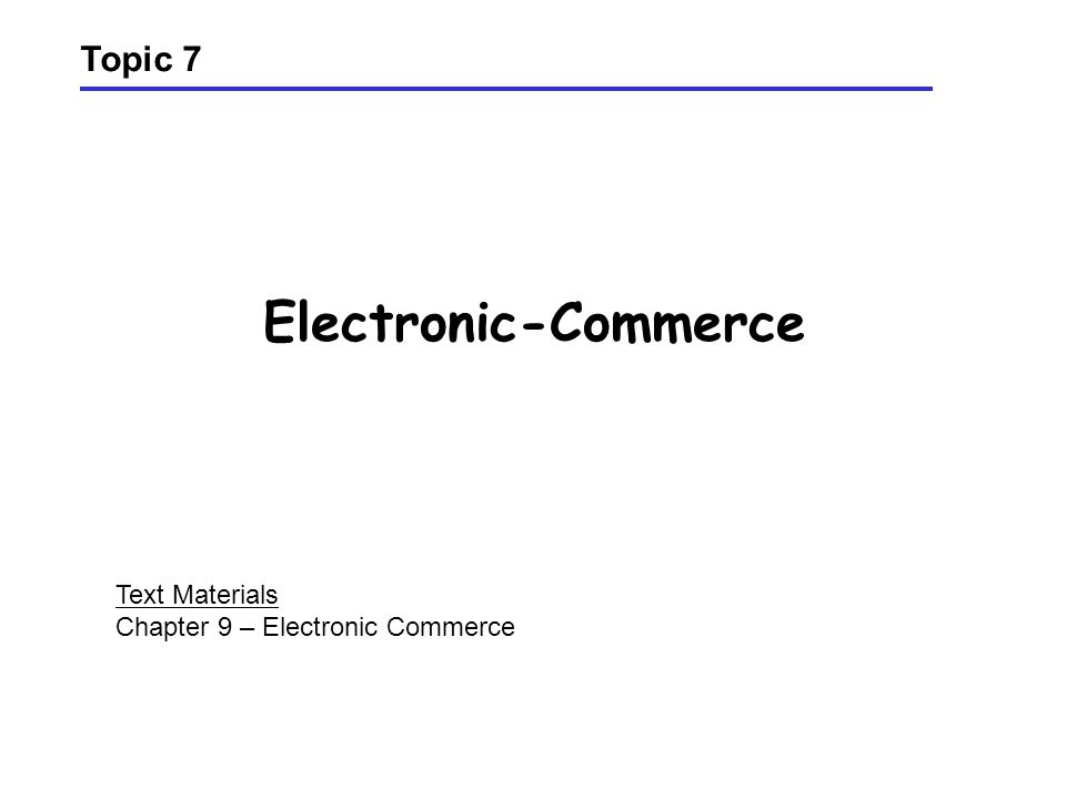 Electronic-Commerce Topic 7 Text Materials Chapter 9 – Electronic Commerce