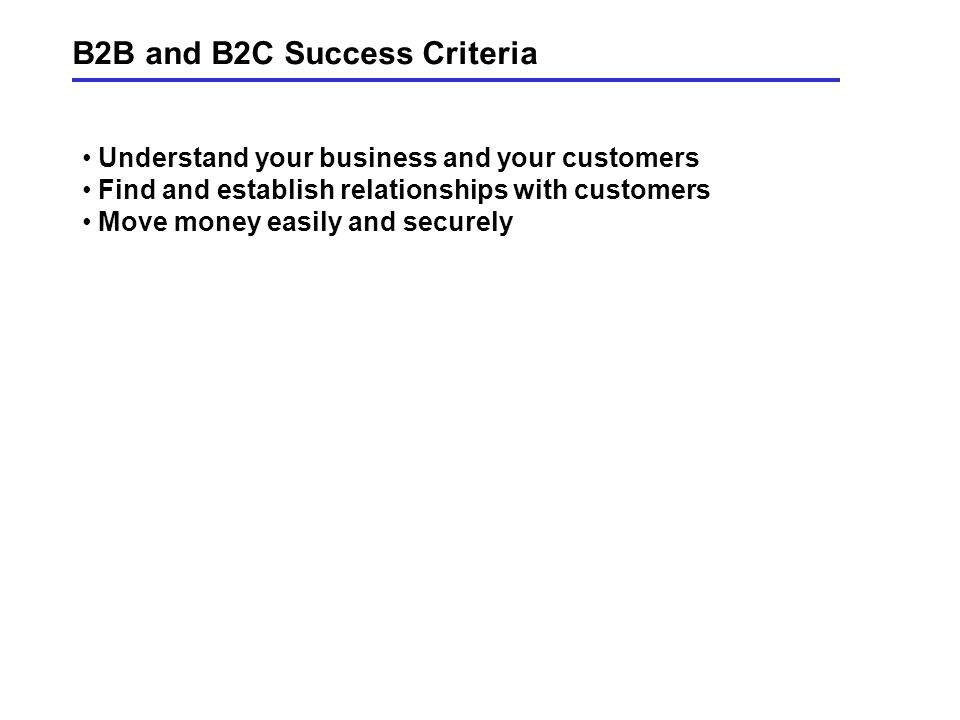 B2B and B2C Success Criteria Understand your business and your customers Find and establish relationships with customers Move money easily and securely
