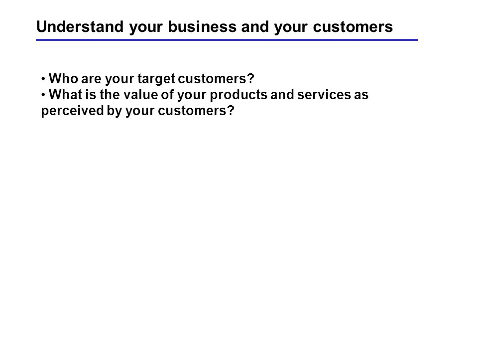 Understand your business and your customers Who are your target customers.