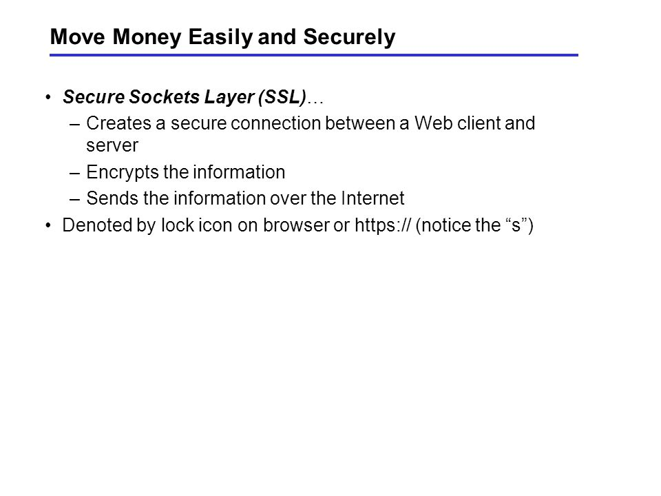 Move Money Easily and Securely Secure Sockets Layer (SSL)… –Creates a secure connection between a Web client and server –Encrypts the information –Sends the information over the Internet Denoted by lock icon on browser or https:// (notice the s )