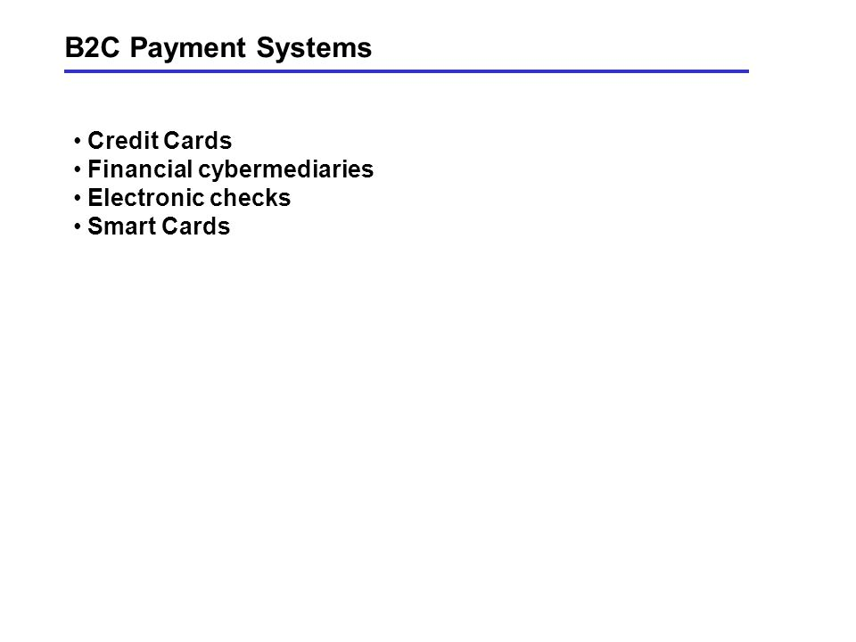 B2C Payment Systems Credit Cards Financial cybermediaries Electronic checks Smart Cards