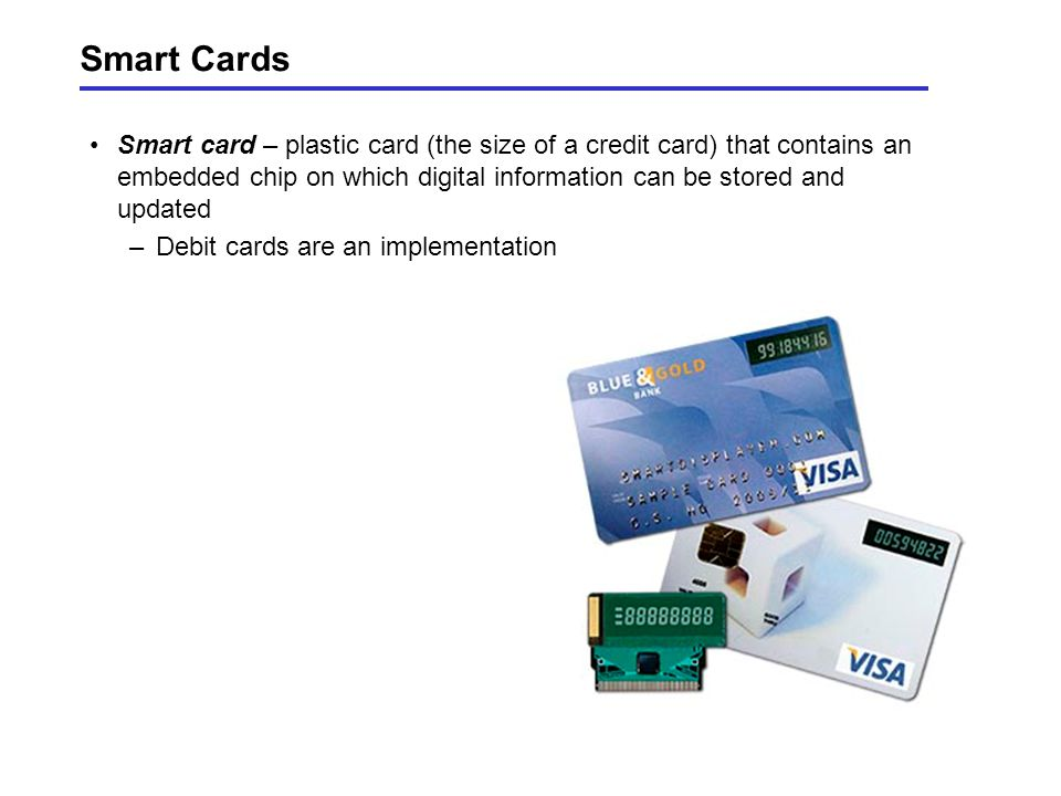 Smart Cards Smart card – plastic card (the size of a credit card) that contains an embedded chip on which digital information can be stored and updated –Debit cards are an implementation