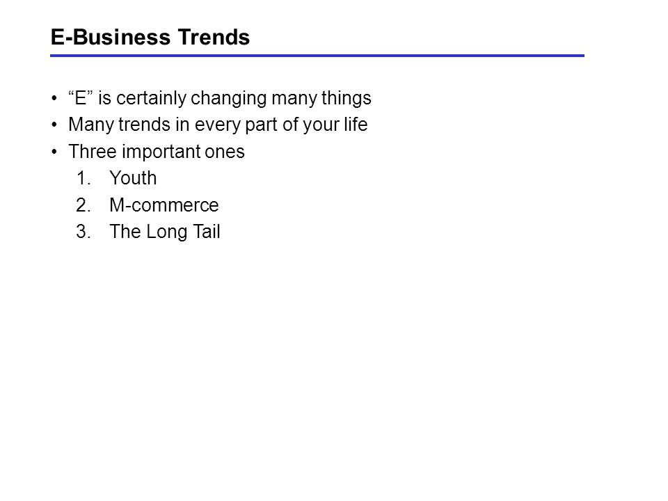 E-Business Trends E is certainly changing many things Many trends in every part of your life Three important ones 1.Youth 2.M-commerce 3.The Long Tail