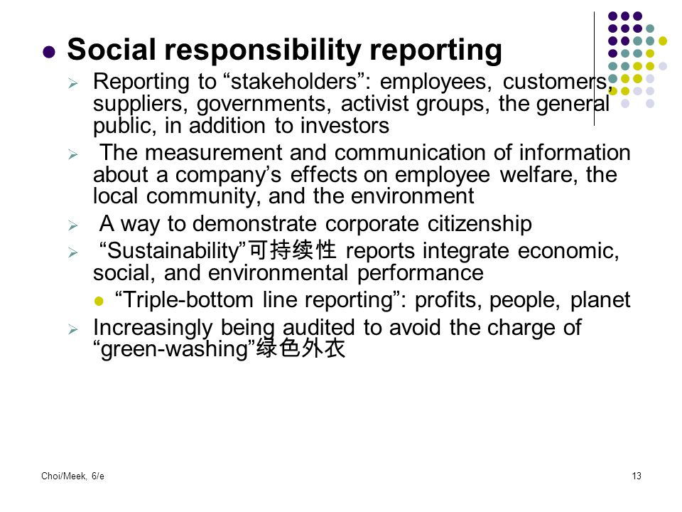 "Choi/Meek, 6/e13 Social responsibility reporting  Reporting to ""stakeholders"": employees, customers, suppliers, governments, activist groups, the gen"