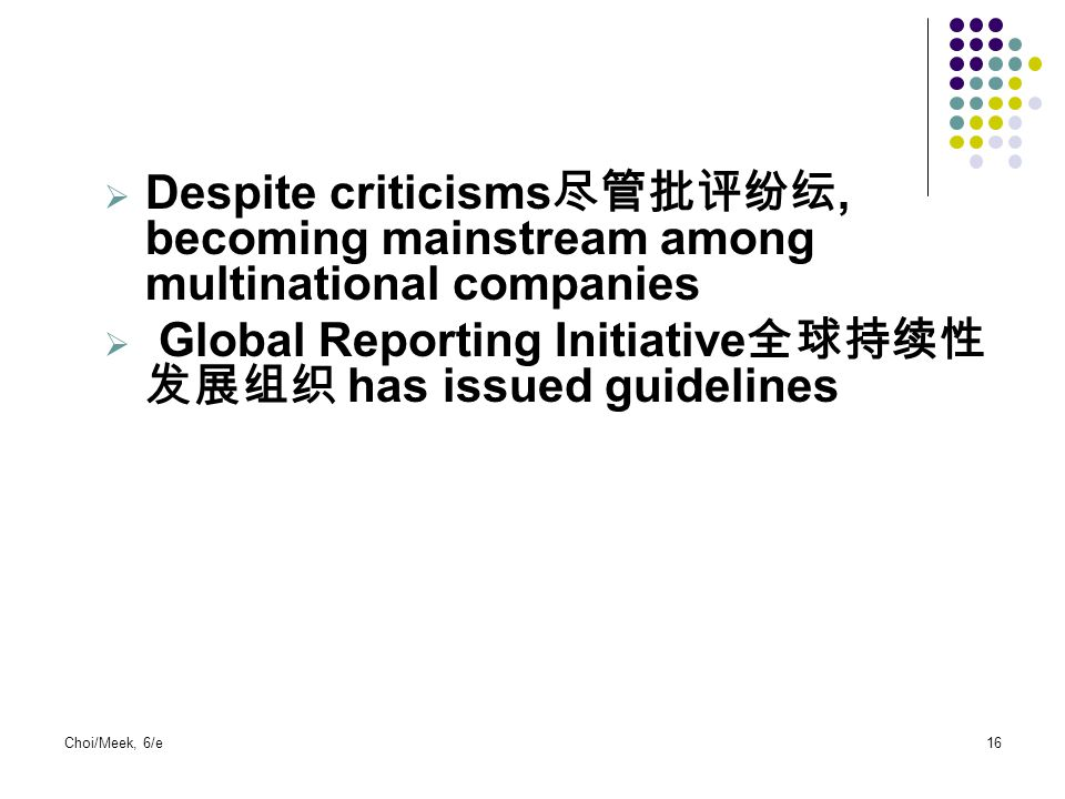  Despite criticisms 尽管批评纷纭, becoming mainstream among multinational companies  Global Reporting Initiative 全球持续性 发展组织 has issued guidelines Choi/Mee